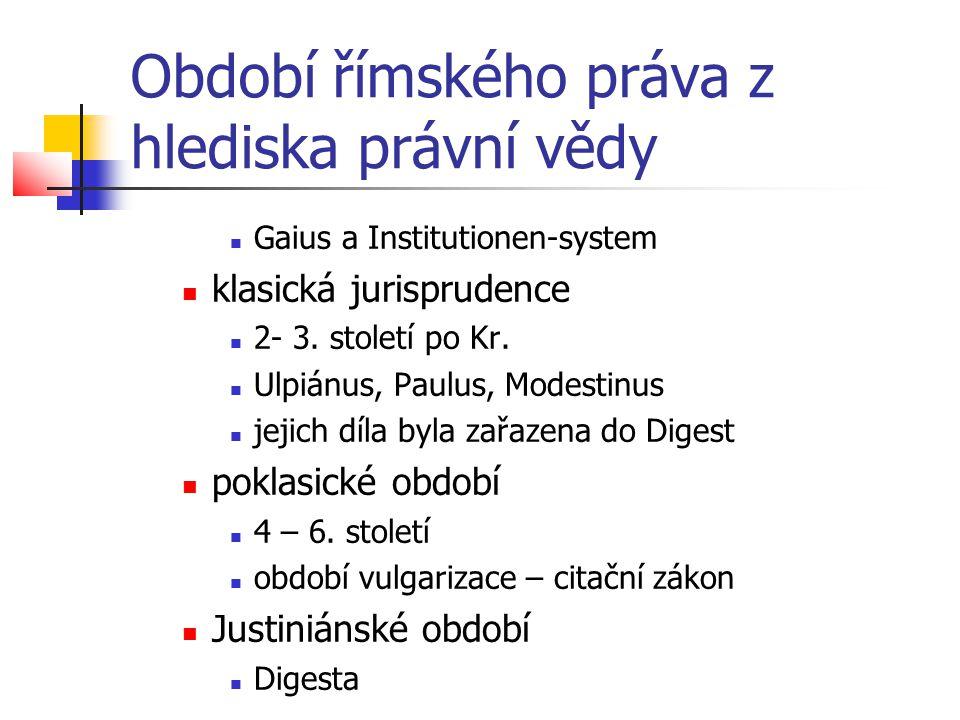 Období římského práva z hlediska právní vědy  Gaius a Institutionen-system  klasická jurisprudence  2- 3. století po Kr.  Ulpiánus, Paulus, Modest