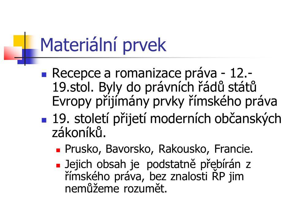 Materiální prvek  Recepce a romanizace práva - 12.- 19.stol. Byly do právních řádů států Evropy přijímány prvky římského práva  19. století přijetí