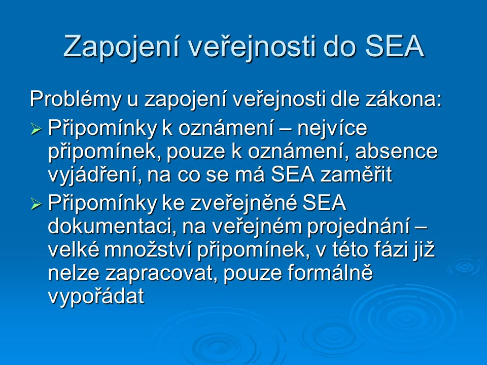 Zapojení veřejnosti do SEA Problémy u zapojení veřejnosti dle zákona:  Připomínky k oznámení – nejvíce připomínek, pouze k oznámení, absence vyjádření, na co se má SEA zaměřit  Připomínky ke zveřejněné SEA dokumentaci, na veřejném projednání – velké množství připomínek, v této fázi již nelze zapracovat, pouze formálně vypořádat
