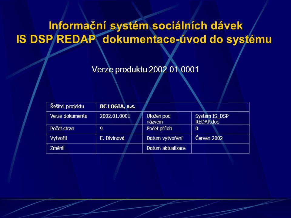 Informační systém sociálních dávek IS DSP REDAP dokumentace-úvod do systému Informační systém sociálních dávek IS DSP REDAP dokumentace-úvod do systému Verze produktu 2002.01.0001 Řešitel projektu BC LOGIA, a.s.