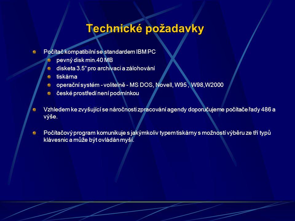 Technické požadavky Počítač kompatibilní se standardem IBM PC pevný disk min.40 MB disketa 3.5 pro archivaci a zálohování tiskárna operační systém - volitelně - MS DOS, Novell, W95, W98,W2000 české prostředí není podmínkou Vzhledem ke zvyšující se náročnosti zpracování agendy doporučujeme počítače řady 486 a výše.