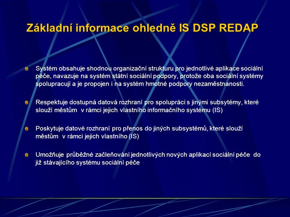 Základní informace ohledně IS DSP REDAP Systém obsahuje shodnou organizační strukturu pro jednotlivé aplikace sociální péče, navazuje na systém státní sociální podpory, protože oba sociální systémy spolupracují a je propojen i na systém hmotné podpory nezaměstnanosti.