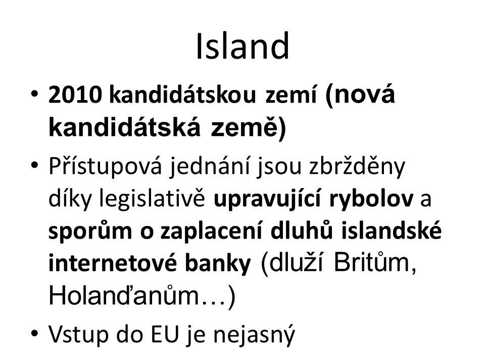 Island • 2010 kandidátskou zemí (nová kandidátská země) • Přístupová jednání jsou zbržděny díky legislativě upravující rybolov a sporům o zaplacení dluhů islandské internetové banky (dluží Britům, Holanďanům…) • Vstup do EU je nejasný