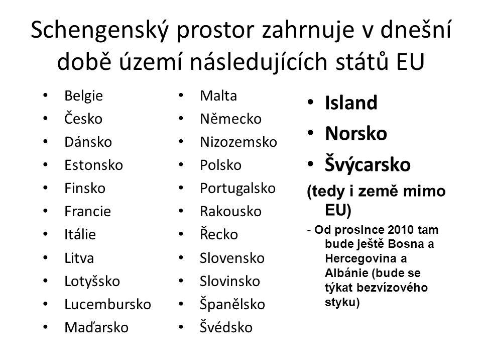 Schengenský prostor zahrnuje v dnešní době území následujících států EU • Malta • Německo • Nizozemsko • Polsko • Portugalsko • Rakousko • Řecko • Slovensko • Slovinsko • Španělsko • Švédsko • Belgie • Česko • Dánsko • Estonsko • Finsko • Francie • Itálie • Litva • Lotyšsko • Lucembursko • Maďarsko • Island • Norsko • Švýcarsko (tedy i země mimo EU) - Od prosince 2010 tam bude ještě Bosna a Hercegovina a Albánie (bude se týkat bezvízového styku)
