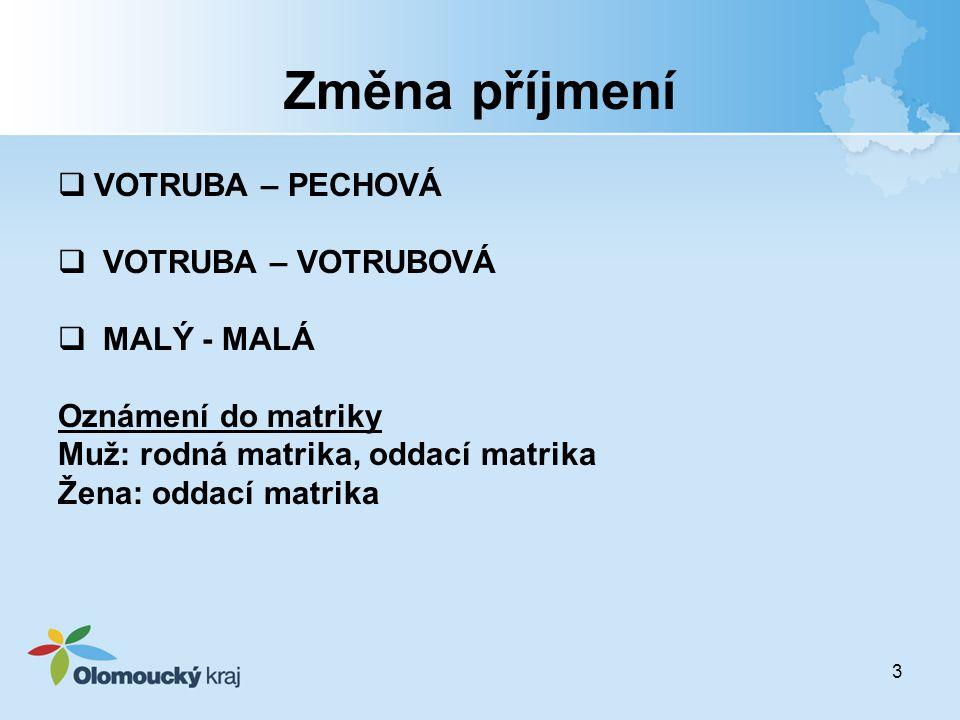 3 Změna příjmení  VOTRUBA – PECHOVÁ  VOTRUBA – VOTRUBOVÁ  MALÝ - MALÁ Oznámení do matriky Muž: rodná matrika, oddací matrika Žena: oddací matrika