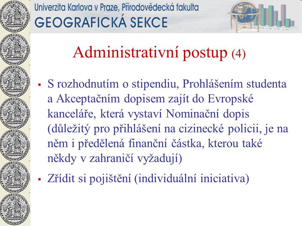 Administrativní postup (4)  S rozhodnutím o stipendiu, Prohlášením studenta a Akceptačním dopisem zajít do Evropské kanceláře, která vystaví Nominační dopis (důležitý pro přihlášení na cizinecké policii, je na něm i předělená finanční částka, kterou také někdy v zahraničí vyžadují)  Zřídit si pojištění (individuální iniciativa)