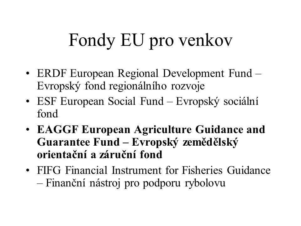Fondy EU pro venkov •ERDF European Regional Development Fund – Evropský fond regionálního rozvoje •ESF European Social Fund – Evropský sociální fond •EAGGF European Agriculture Guidance and Guarantee Fund – Evropský zemědělský orientační a záruční fond •FIFG Financial Instrument for Fisheries Guidance – Finanční nástroj pro podporu rybolovu
