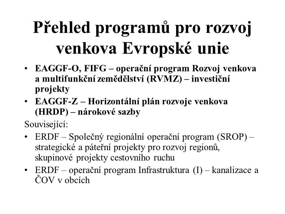 Přehled programů pro rozvoj venkova Evropské unie •EAGGF-O, FIFG – operační program Rozvoj venkova a multifunkční zemědělství (RVMZ) – investiční projekty •EAGGF-Z – Horizontální plán rozvoje venkova (HRDP) – nárokové sazby Související: •ERDF – Společný regionální operační program (SROP) – strategické a páteřní projekty pro rozvoj regionů, skupinové projekty cestovního ruchu •ERDF – operační program Infrastruktura (I) – kanalizace a ČOV v obcích