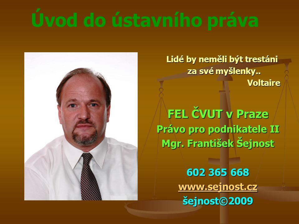 Úvod do ústavního práva Lidé by neměli být trestáni za své myšlenky.. Voltaire FEL ČVUT v Praze Právo pro podnikatele II Mgr. František Šejnost 602 36