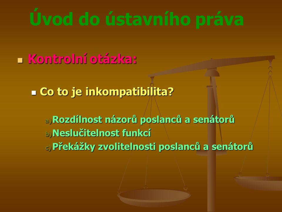 Úvod do ústavního práva  Kontrolní otázka:  Co to je inkompatibilita? a) Rozdílnost názorů poslanců a senátorů b) Neslučitelnost funkcí c) Překážky