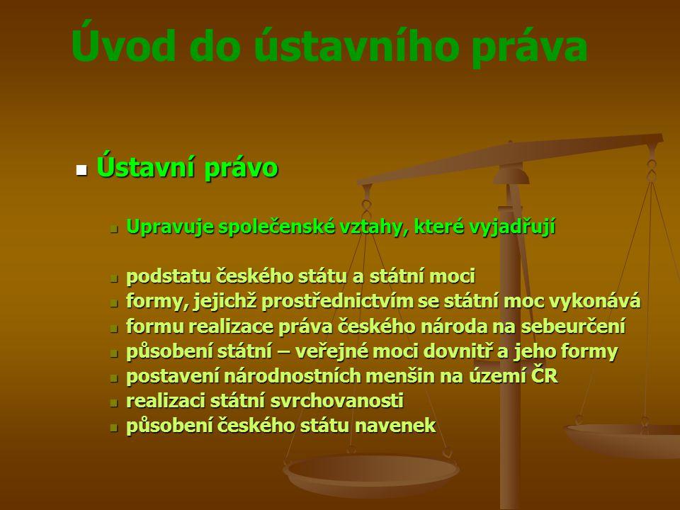 Úvod do ústavního práva  Ústavní právo  Upravuje společenské vztahy, které vyjadřují  podstatu českého státu a státní moci  formy, jejichž prostře