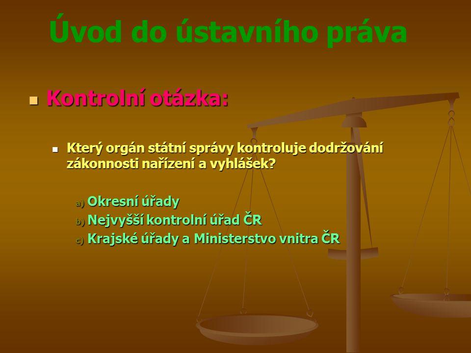 Úvod do ústavního práva  Kontrolní otázka:  Který orgán státní správy kontroluje dodržování zákonnosti nařízení a vyhlášek? a) Okresní úřady b) Nejv