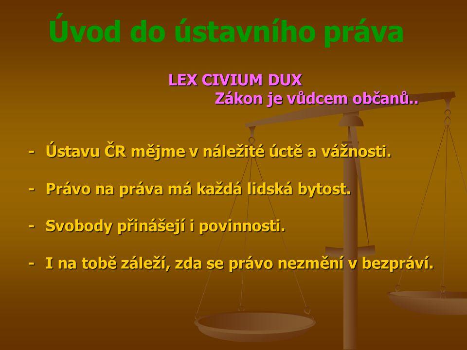 Úvod do ústavního práva LEX CIVIUM DUX Zákon je vůdcem občanů.. -Ústavu ČR mějme v náležité úctě a vážnosti. -Právo na práva má každá lidská bytost. -