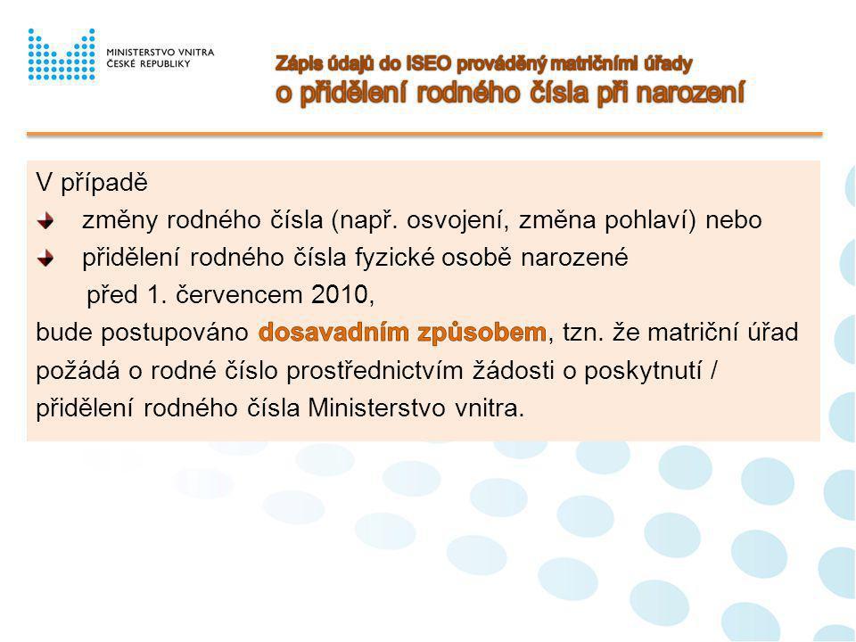 Matrikář provede zápis o změně jména/jmen a příjmení do ISEO v rozsahu následujících údajů: nové jméno/jména, nové příjmení, datum účinnosti změny jména/jmen a příjmení ( datum provedení dodatečného záznamu do knihy narození u volby jména prohlášením a u oznámení o užívání české podoby cizojazyčného jména, datum nabytí právní moci rozhodnutí o povolení změny jména/jmen, datum provedení dodatečného záznamu do příslušné matriční knihy u užívání příjmení ženy v mužském tvaru a u prohlášení o užívání jednoho, popř.
