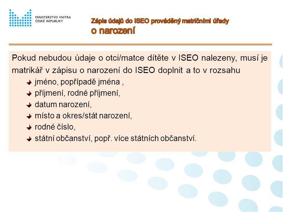 Matrikář provede zápis o vzniku registrovaného partnerství do ISEO v rozsahu následujících údajů : datum změny stavu = datum vzniku registrovaného partnerství místo vzniku registrovaného partnerství okres místa vzniku registrovaného partnerství stát vzniku registrovaného partnerství nové příjmení partnerky, došlo-li při vzniku partnerství k zápisu příjmení v mužském tvaru údaje o partnerovi/partnerce, jestliže jsou cizinci a údaje o nich nejsou v ISEO vedeny, a to v rozsahu - jméno/jména - příjmení/rodné příjmení - rodné číslo - datum narození za podmínky, nemá-li partner/partnerka rodné číslo přiděleno