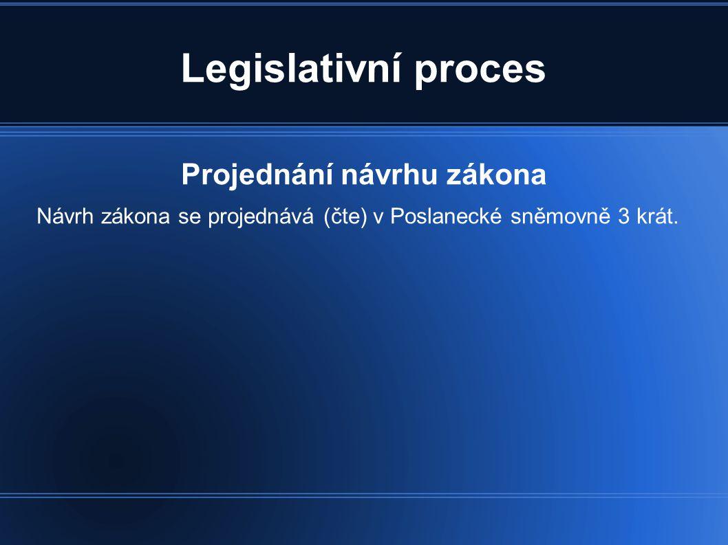 Legislativní proces Projednání návrhu zákona Návrh zákona se projednává (čte) v Poslanecké sněmovně 3 krát.