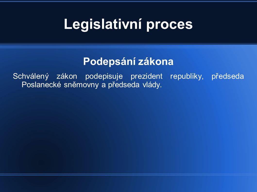 Legislativní proces Podepsání zákona Schválený zákon podepisuje prezident republiky, předseda Poslanecké sněmovny a předseda vlády.
