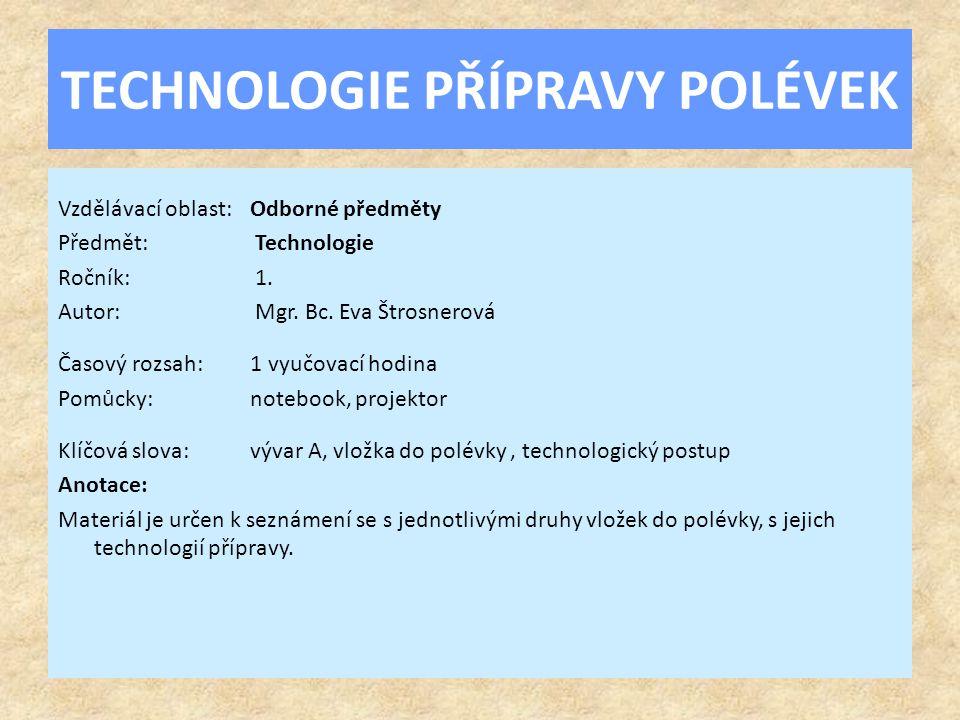 TECHNOLOGIE PŘÍPRAVY POLÉVEK Vzdělávací oblast:Odborné předměty Předmět: Technologie Ročník: 1. Autor: Mgr. Bc. Eva Štrosnerová Časový rozsah:1 vyučov