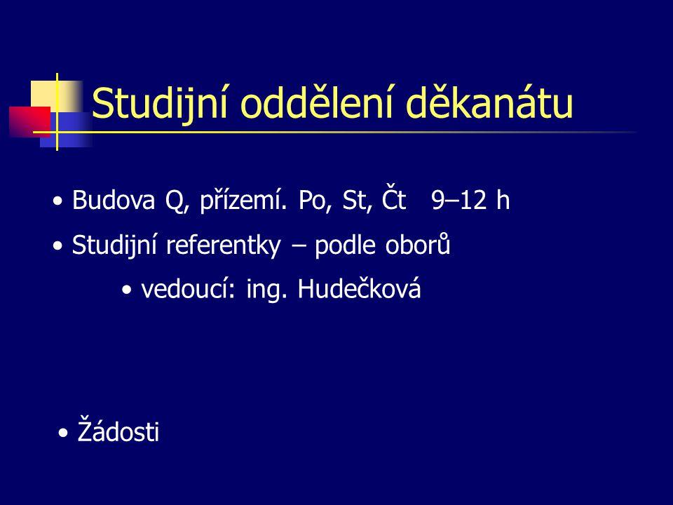 Studijní oddělení děkanátu • Budova Q, přízemí. Po, St, Čt 9–12 h • Studijní referentky – podle oborů • vedoucí: ing. Hudečková • Žádosti