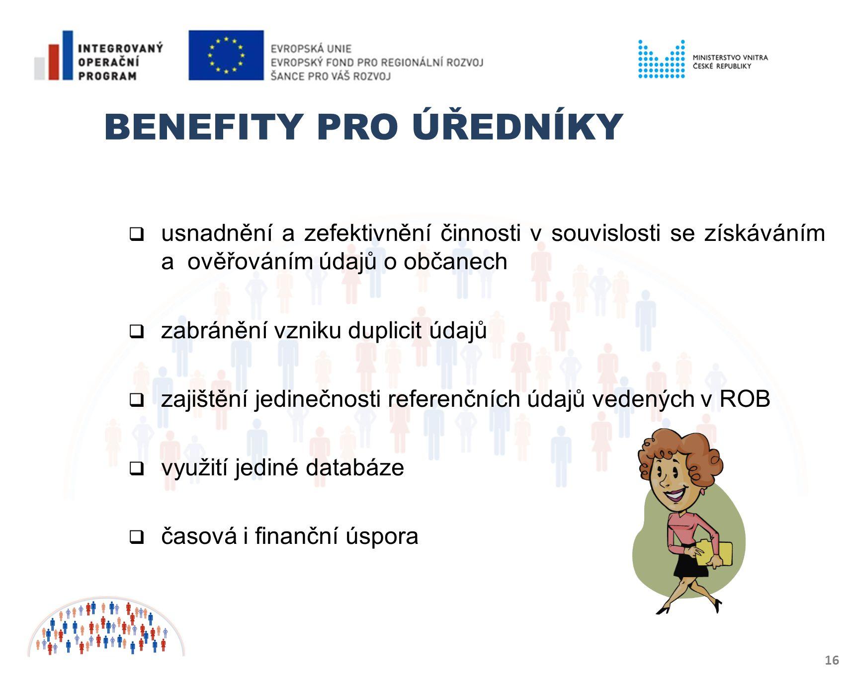 BENEFITY PRO ÚŘEDNÍKY 16  usnadnění a zefektivnění činnosti v souvislosti se získáváním a ověřováním údajů o občanech  zabránění vzniku duplicit údajů  zajištění jedinečnosti referenčních údajů vedených v ROB  využití jediné databáze  časová i finanční úspora