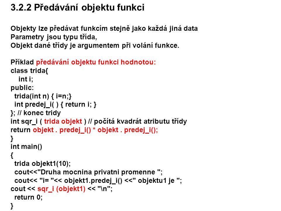 3.2.2 Předávání objektu funkci Objekty lze předávat funkcím stejně jako každá jiná data Parametry jsou typu třída, Objekt dané třídy je argumentem při