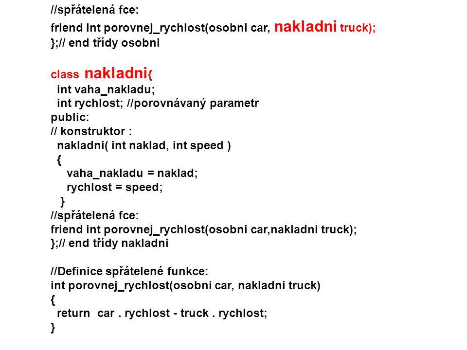 //spřátelená fce: friend int porovnej_rychlost(osobni car, nakladni truck); };// end třídy osobni class nakladni { int vaha_nakladu; int rychlost; //p
