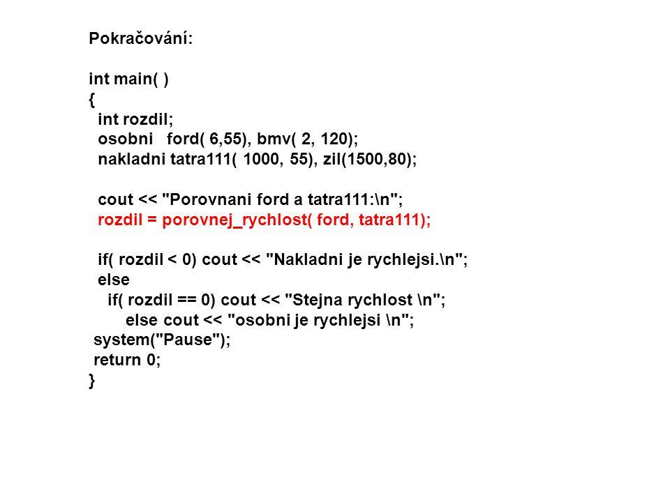 Pokračování: int main( ) { int rozdil; osobni ford( 6,55), bmv( 2, 120); nakladni tatra111( 1000, 55), zil(1500,80); cout <<