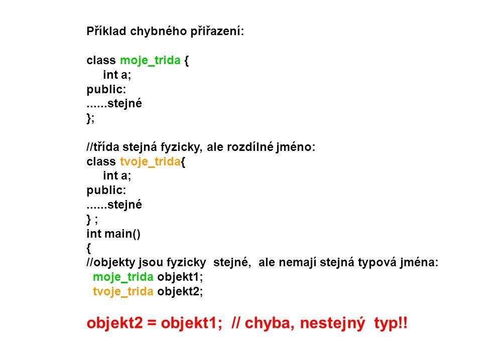 Příklad chybného přiřazení: class moje_trida { int a; public:......stejné }; //třída stejná fyzicky, ale rozdílné jméno: class tvoje_trida{ int a; pub