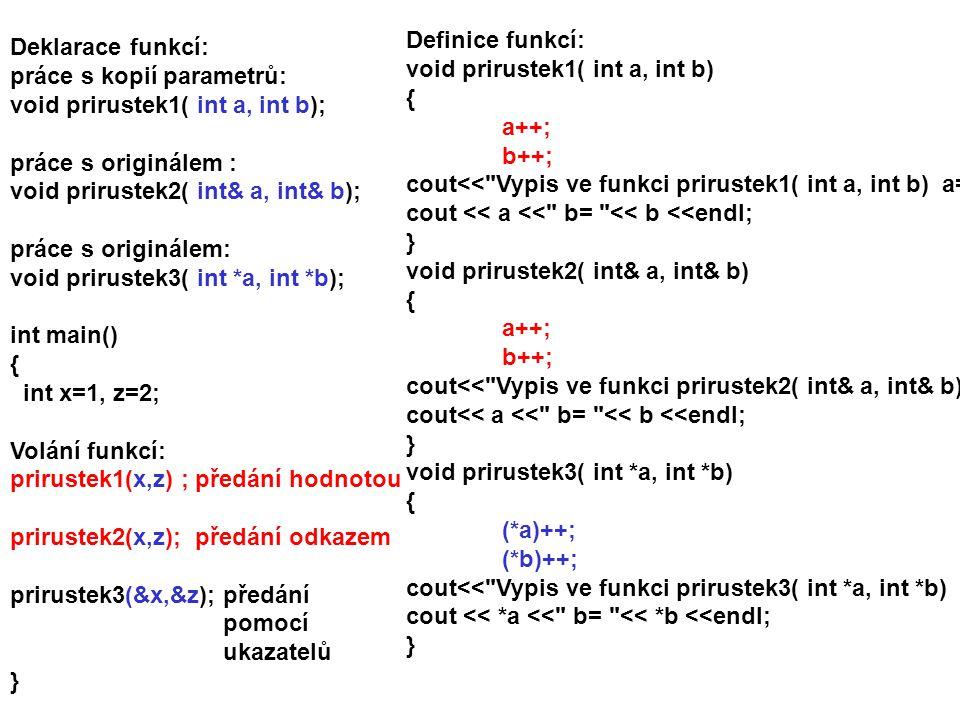 Deklarace funkcí: práce s kopií parametrů: void prirustek1( int a, int b); práce s originálem : void prirustek2( int& a, int& b); práce s originálem: