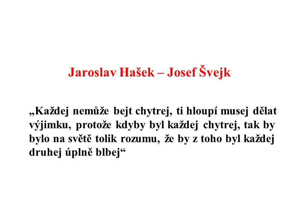 """Jaroslav Hašek – Josef Švejk """"Každej nemůže bejt chytrej, ti hloupí musej dělat výjimku, protože kdyby byl každej chytrej, tak by bylo na světě tolik rozumu, že by z toho byl každej druhej úplně blbej"""