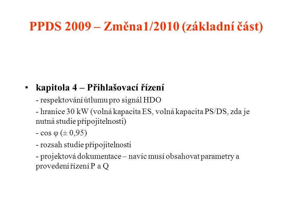 PPDS 2009 – Změna1/2010 (základní část) •kapitola 4 – Přihlašovací řízení - respektování útlumu pro signál HDO - hranice 30 kW (volná kapacita ES, volná kapacita PS/DS, zda je nutná studie připojitelnosti) - cos φ (± 0,95) - rozsah studie připojitelnosti - projektová dokumentace – navíc musí obsahovat parametry a provedení řízení P a Q