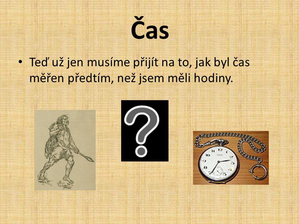 Čas • V dnešní době už je měření času samozřejmostí, ale co se dělo předtím, než byly vynalezené hodinky? • Myslíte si, že lidé v minulosti např. v pr