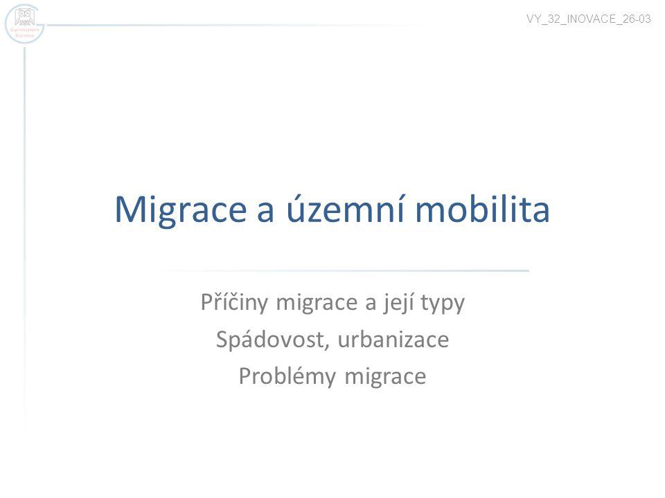 Migrace a územní mobilita Příčiny migrace a její typy Spádovost, urbanizace Problémy migrace VY_32_INOVACE_26-03