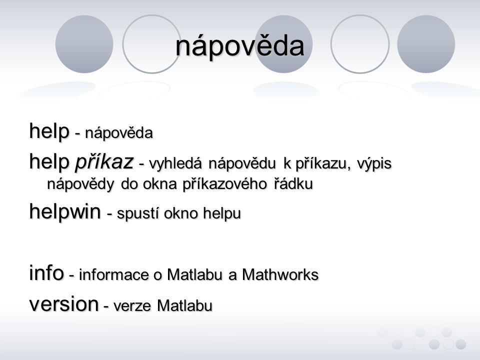 nápověda help - nápověda help příkaz - vyhledá nápovědu k příkazu, výpis nápovědy do okna příkazového řádku helpwin - spustí okno helpu info - informace o Matlabu a Mathworks version - verze Matlabu