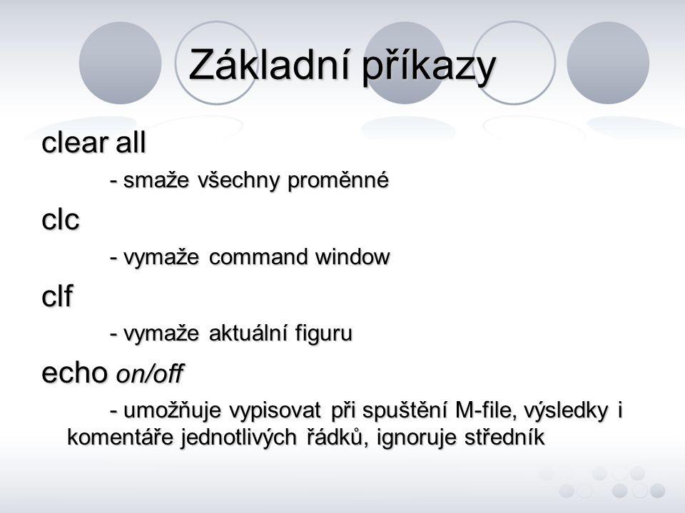 Základní příkazy clear all - smaže všechny proměnné clc - vymaže command window clf - vymaže aktuální figuru echo on/off - umožňuje vypisovat při spuštění M-file, výsledky i komentáře jednotlivých řádků, ignoruje středník