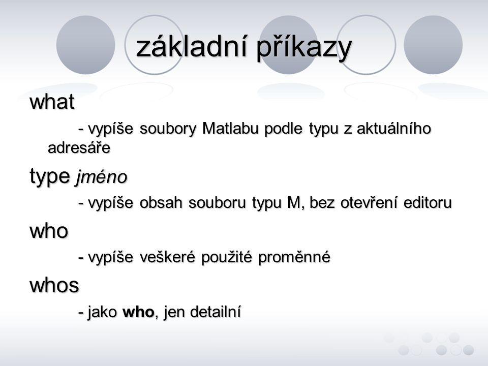 základní příkazy what - vypíše soubory Matlabu podle typu z aktuálního adresáře type jméno - vypíše obsah souboru typu M, bez otevření editoru who - vypíše veškeré použité proměnné whos - jako who, jen detailní