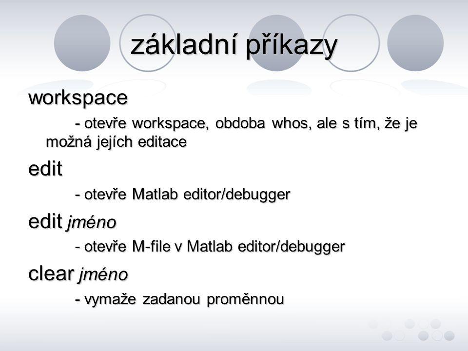 základní příkazy workspace - otevře workspace, obdoba whos, ale s tím, že je možná jejích editace edit - otevře Matlab editor/debugger edit jméno - otevře M-file v Matlab editor/debugger clear jméno - vymaže zadanou proměnnou