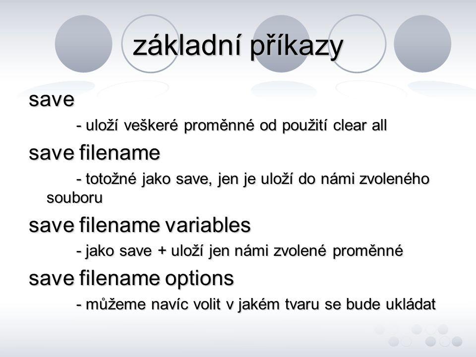 základní příkazy save - uloží veškeré proměnné od použití clear all save filename - totožné jako save, jen je uloží do námi zvoleného souboru save filename variables - jako save + uloží jen námi zvolené proměnné save filename options - můžeme navíc volit v jakém tvaru se bude ukládat