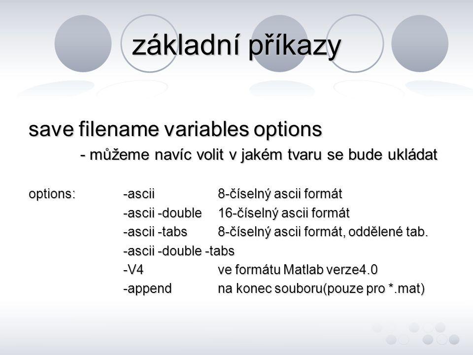 základní příkazy save filename variables options - můžeme navíc volit v jakém tvaru se bude ukládat - můžeme navíc volit v jakém tvaru se bude ukládat options:-ascii8-číselný ascii formát -ascii -double16-číselný ascii formát -ascii -tabs8-číselný ascii formát, oddělené tab.