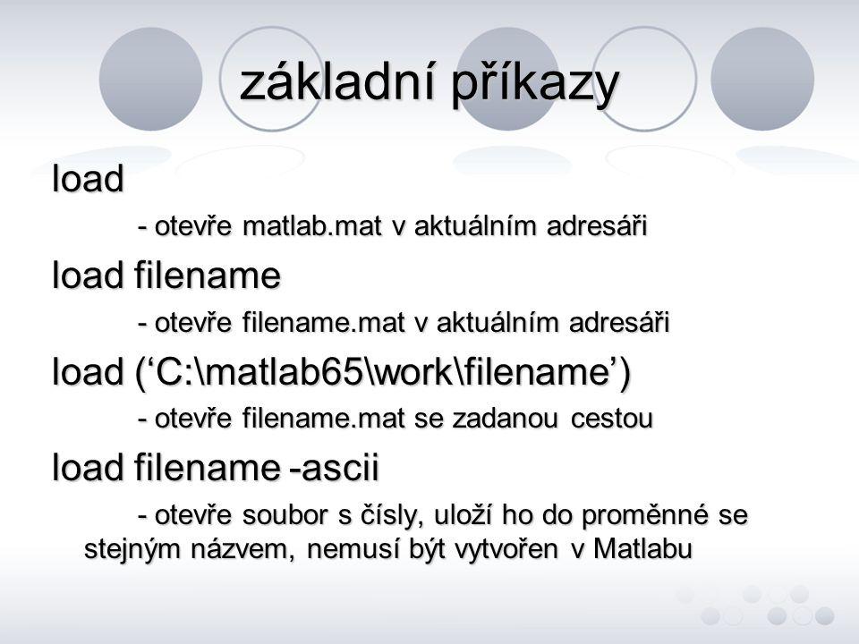 základní příkazy load - otevře matlab.mat v aktuálním adresáři load filename - otevře filename.mat v aktuálním adresáři load ('C:\matlab65\work\filename') - otevře filename.mat se zadanou cestou load filename -ascii - otevře soubor s čísly, uloží ho do proměnné se stejným názvem, nemusí být vytvořen v Matlabu