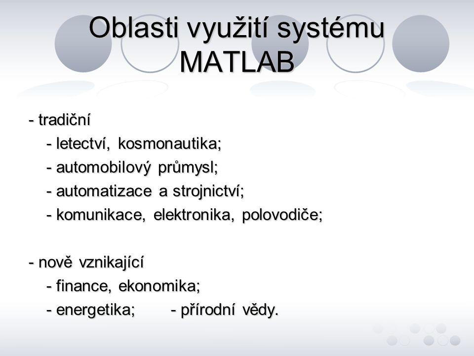 Oblasti využití systému MATLAB - oblasti použití se neustále rozšiřují, tak jak se rozšiřují možnosti MATLABu; - v MATLABu je možné si tvořit vlastní knihovny, scripty, funkce, aplikační prostředí.