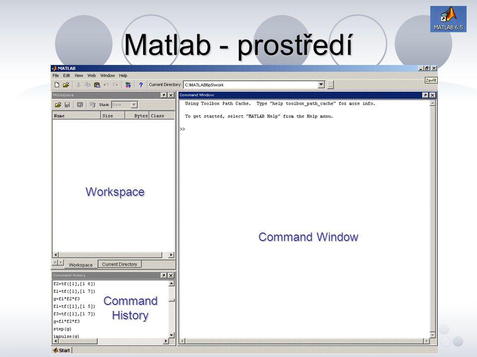Matlab - prostředí Workspace - prostor kam MATLAB ukládá proměnné, pro jejich další úpravu a editaci; Command Window - okno příkazového řádku; v něm je možné zadávat příkazy, není vhodný pro scripty; Command History - okno historie; v něm se ukládá posloupnost prováděných příkazů od spuštění MATLABu.