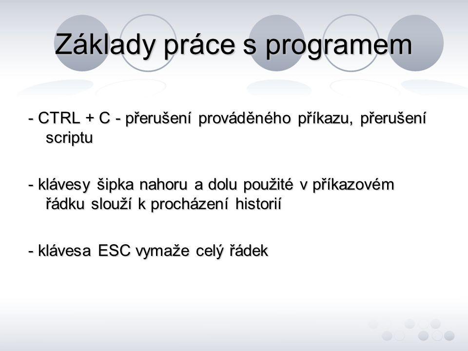 Základy práce s programem - CTRL + C - přerušení prováděného příkazu, přerušení scriptu - klávesy šipka nahoru a dolu použité v příkazovém řádku slouží k procházení historií - klávesa ESC vymaže celý řádek