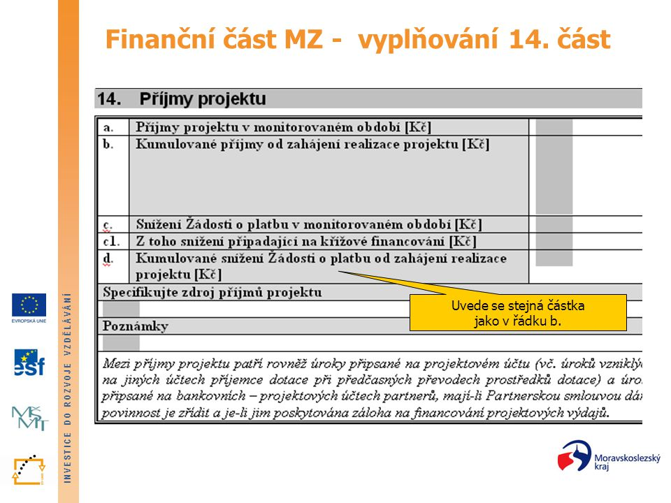 INVESTICE DO ROZVOJE VZDĚLÁVÁNÍ Podstatné změny projektu Podstatné změny týkající se financování projektu: • přesun mezi kapitolami přesahující 15% objemu způsobilých výdajů kapitoly, ze které jsou prostředky převáděny nesmí však dojít k porušení závazných limitů stanovených pro jednotlivé kapitoly rozpočtu nesmí dojít ke zvýšení podílu schváleného poměru křížového financování v rámci projektu nelze navyšovat položky rozpočtu, které byly kráceny na základě doporučení výběrové komise • navýšení objemu Kapitoly 1.