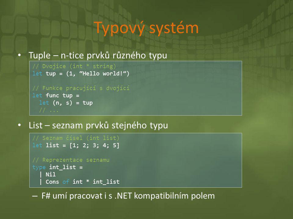 Typový systém • Tuple – n-tice prvků různého typu • List – seznam prvků stejného typu – F# umí pracovat i s.NET kompatibilním polem // Seznam čísel (i