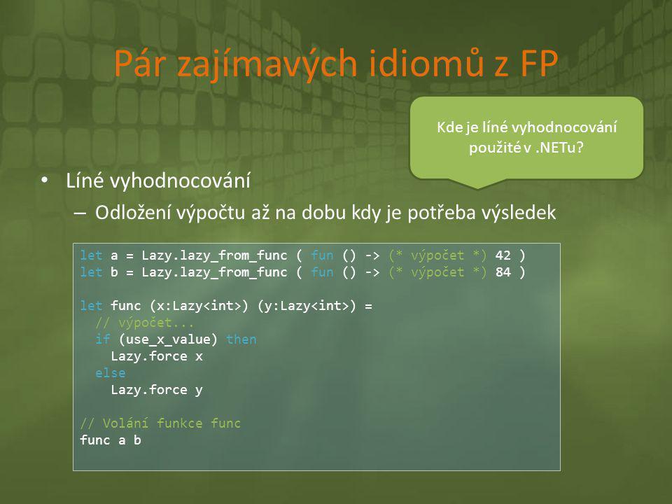 Pár zajímavých idiomů z FP • Líné vyhodnocování – Odložení výpočtu až na dobu kdy je potřeba výsledek let a = Lazy.lazy_from_func ( fun () -> (* výpoč