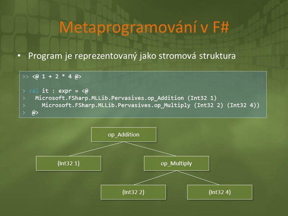 Metaprogramování v F# • Program je reprezentovaný jako stromová struktura >> > val it : expr = <@ > Microsoft.FSharp.MLLib.Pervasives.op_Addition (Int