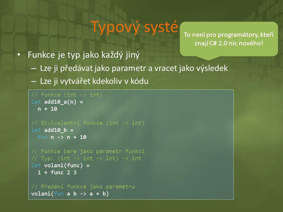 Typový systém • Funkce je typ jako každý jiný – Lze ji předávat jako parametr a vracet jako výsledek – Lze ji vytvářet kdekoliv v kódu // Funkce (int
