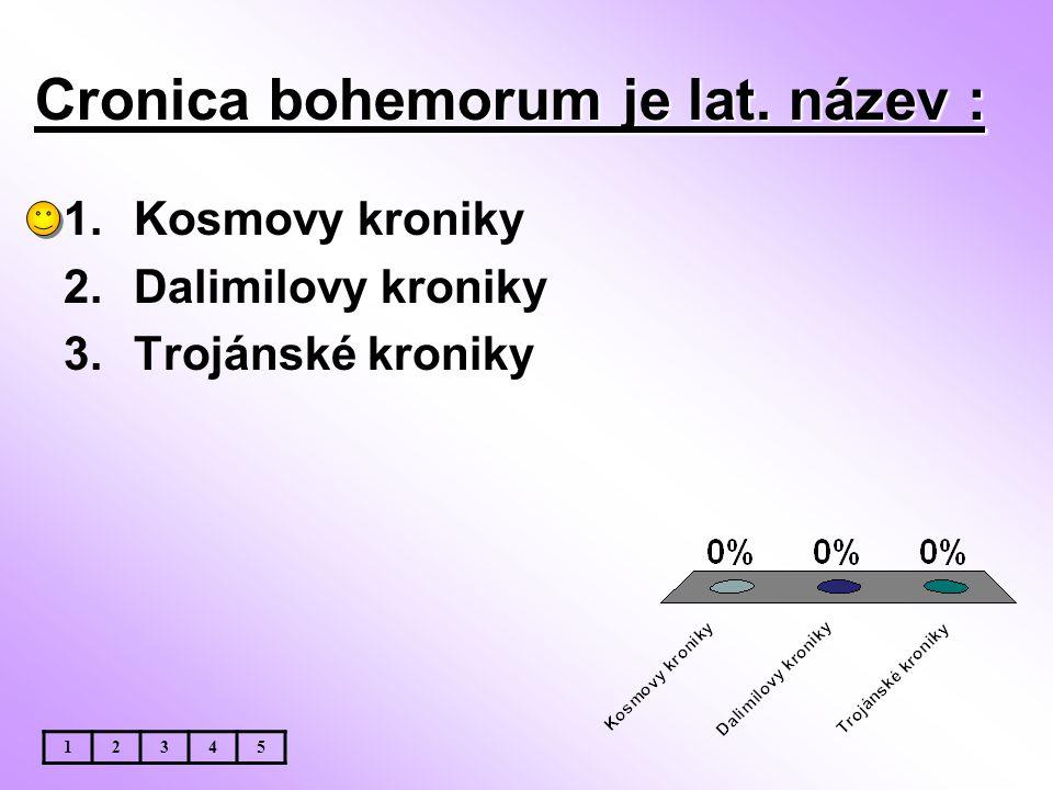Cronica bohemorum je lat. název : 1.Kosmovy kroniky 2.Dalimilovy kroniky 3.Trojánské kroniky 12345