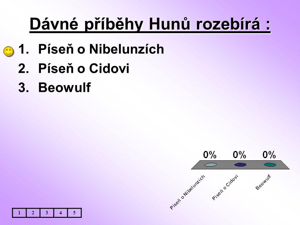 Dávné příběhy Hunů rozebírá : 1.Píseň o Nibelunzích 2.Píseň o Cidovi 3.Beowulf 12345